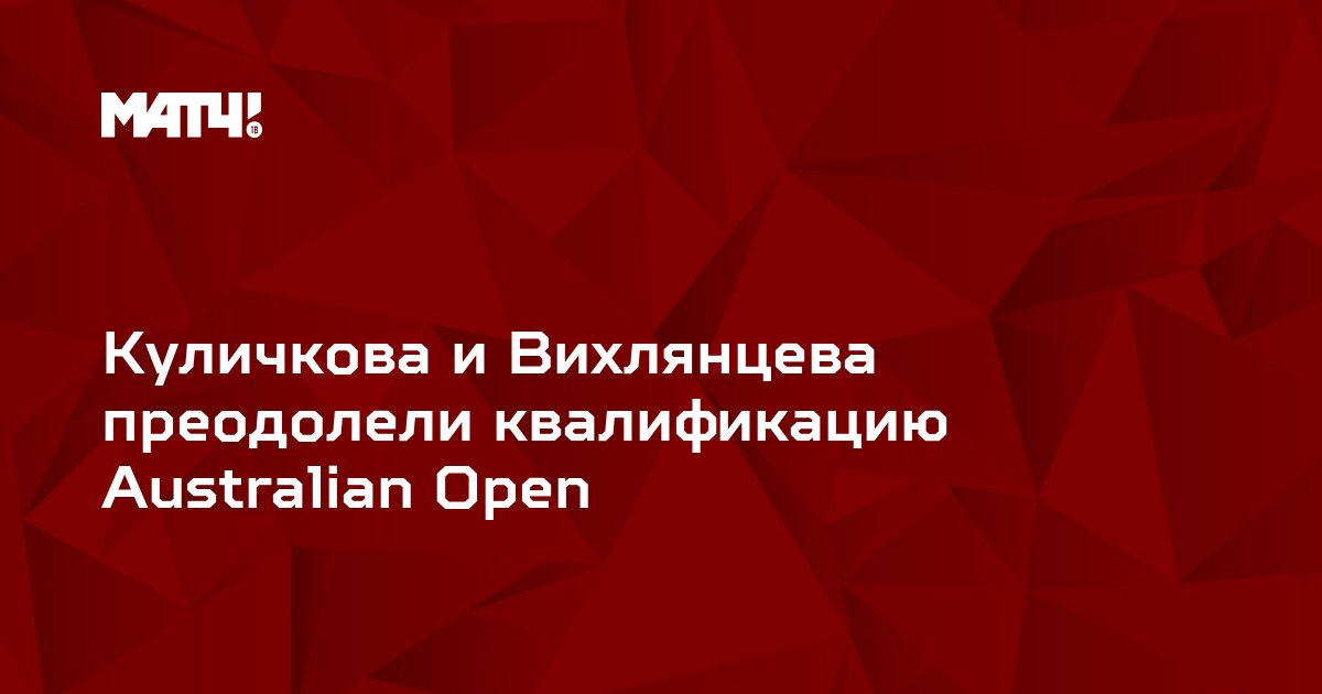 Куличкова и Вихлянцева преодолели квалификацию Australian Open