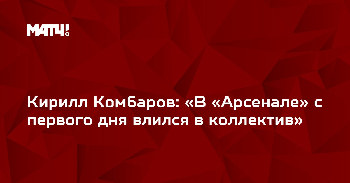 Кирилл Комбаров: «В «Арсенале» с первого дня влился в коллектив»