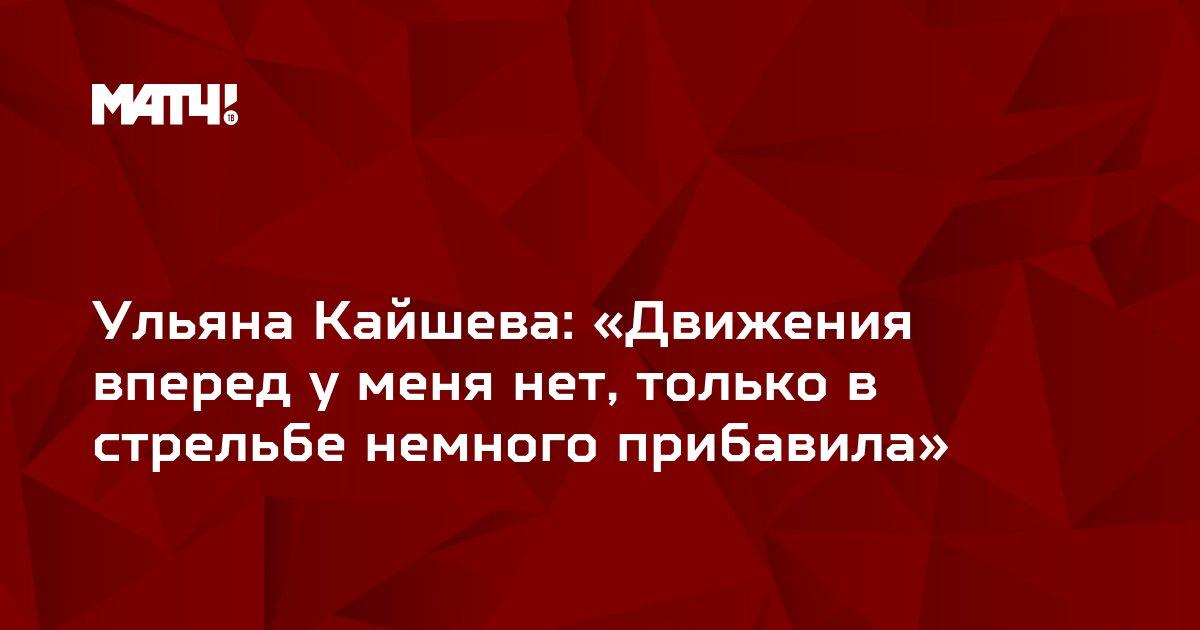 Ульяна Кайшева: «Движения вперед у меня нет, только в стрельбе немного прибавила»