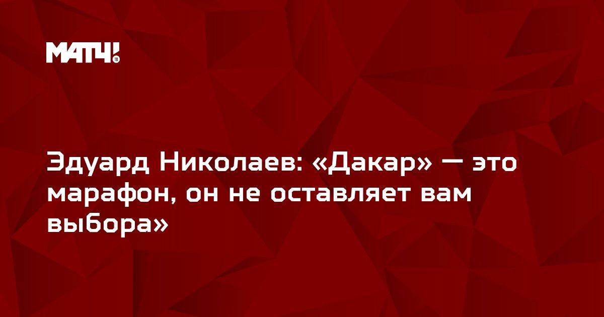 Эдуард Николаев: «Дакар» — это марафон, он не оставляет вам выбора»