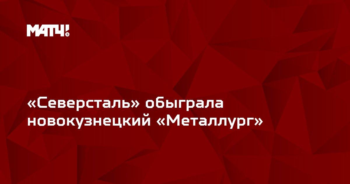 «Северсталь» обыграла новокузнецкий «Металлург»