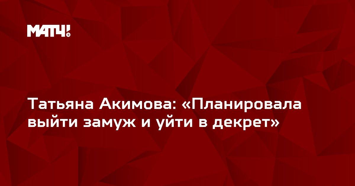 Татьяна Акимова: «Планировала выйти замуж и уйти в декрет»