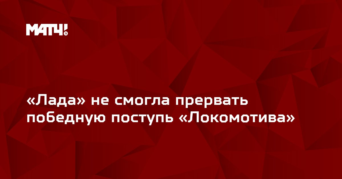 «Лада» не смогла прервать победную поступь «Локомотива»