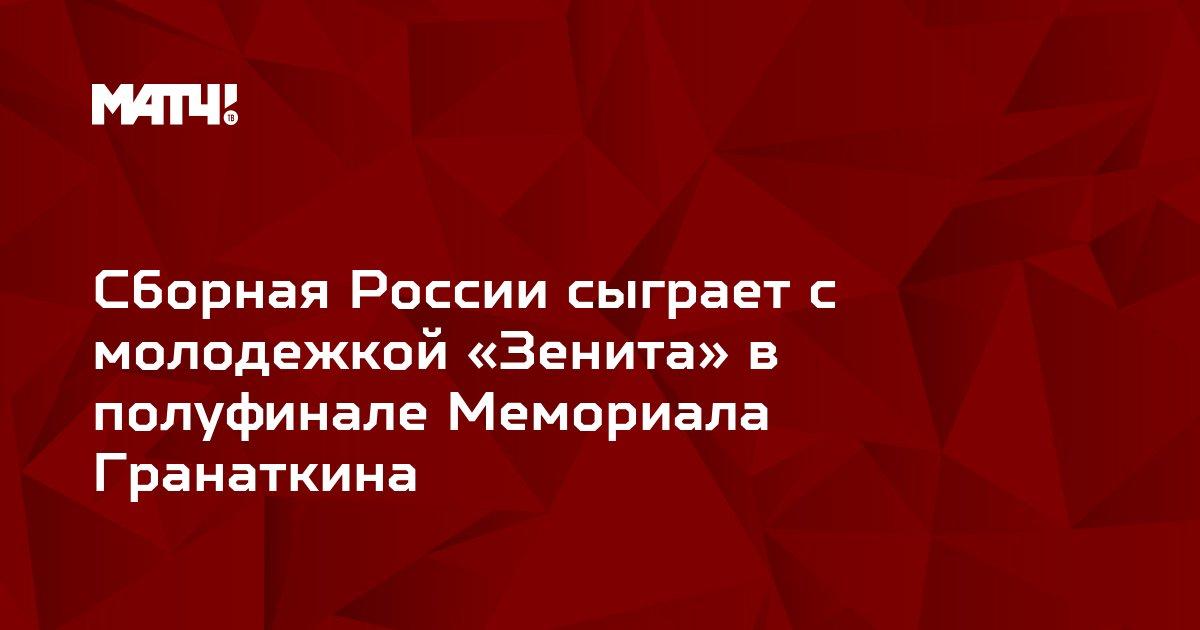 Сборная России сыграет с молодежкой «Зенита» в полуфинале Мемориала Гранаткина