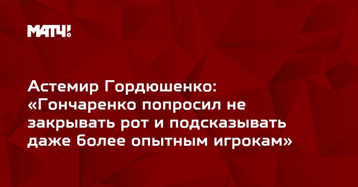 Астемир Гордюшенко: «Гончаренко попросил не закрывать рот и подсказывать даже более опытным игрокам»