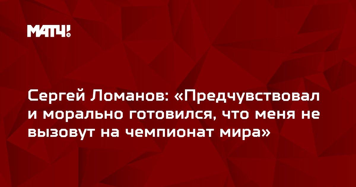 Сергей Ломанов: «Предчувствовал и морально готовился, что меня не вызовут на чемпионат мира»