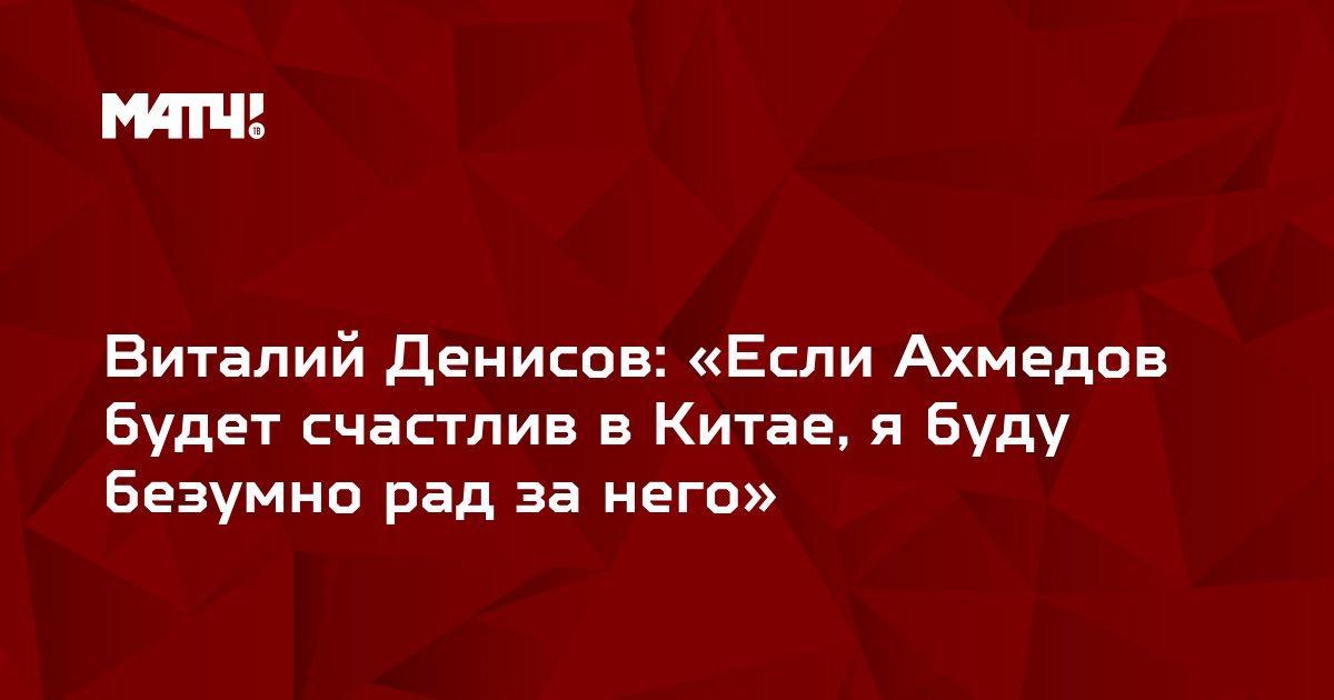 Виталий Денисов: «Если Ахмедов будет счастлив в Китае, я буду безумно рад за него»