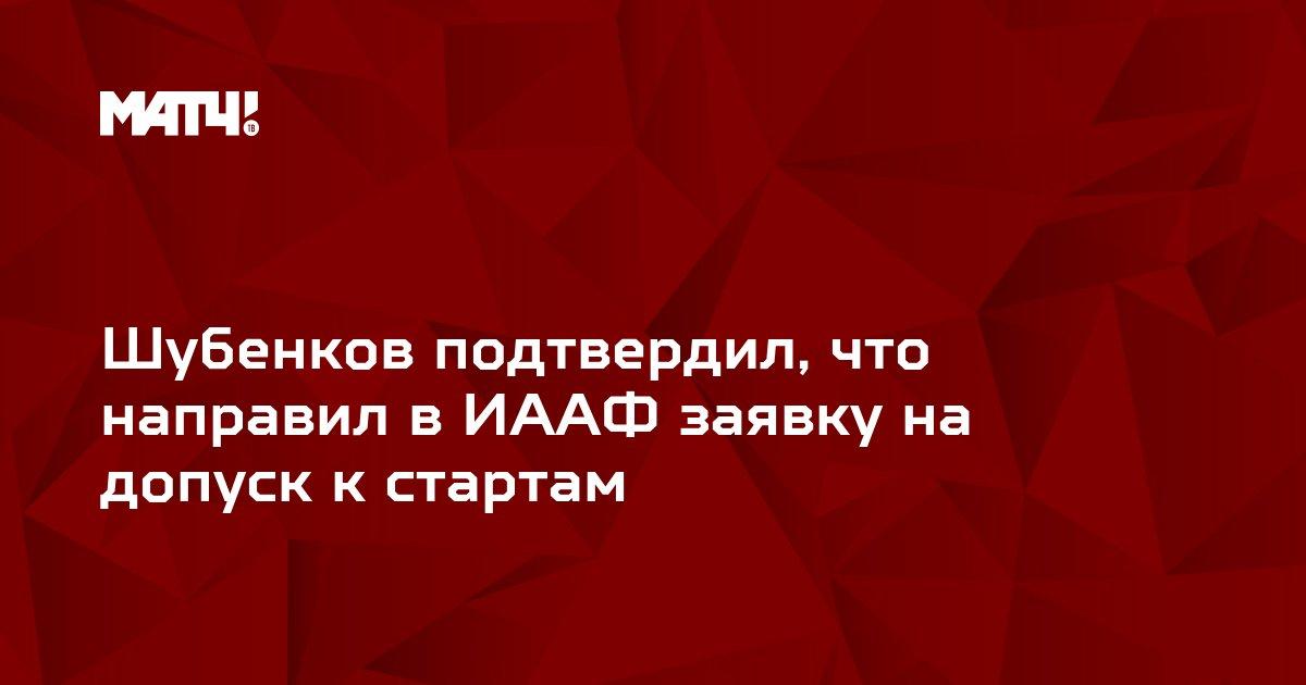 Шубенков подтвердил, что направил в ИААФ заявку на допуск к стартам