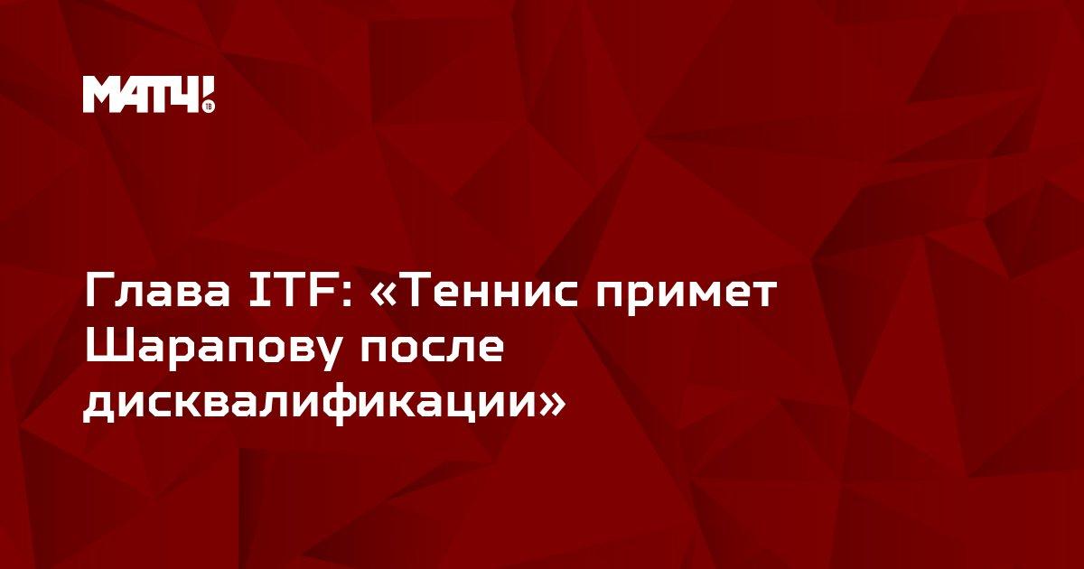 Глава ITF: «Теннис примет Шарапову после дисквалификации»