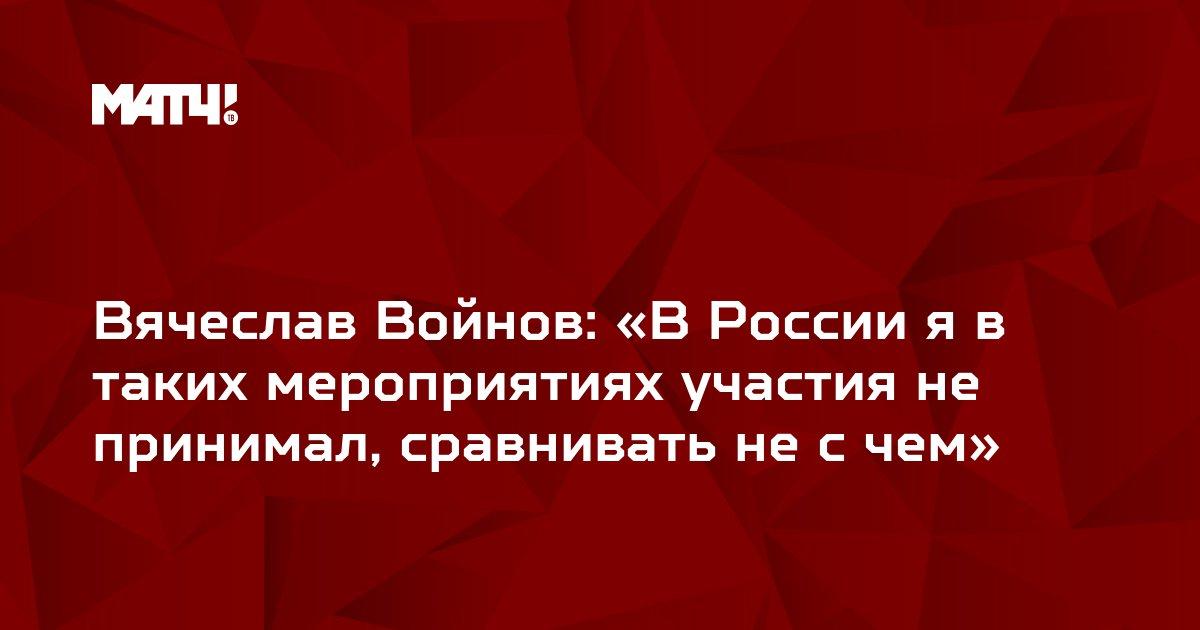 Вячеслав Войнов: «В России я в таких мероприятиях участия не принимал, сравнивать не с чем»