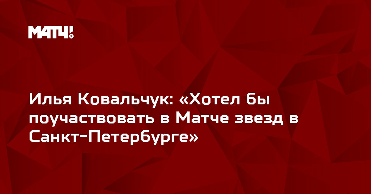 Илья Ковальчук: «Хотел бы поучаствовать в Матче звезд в Санкт-Петербурге»