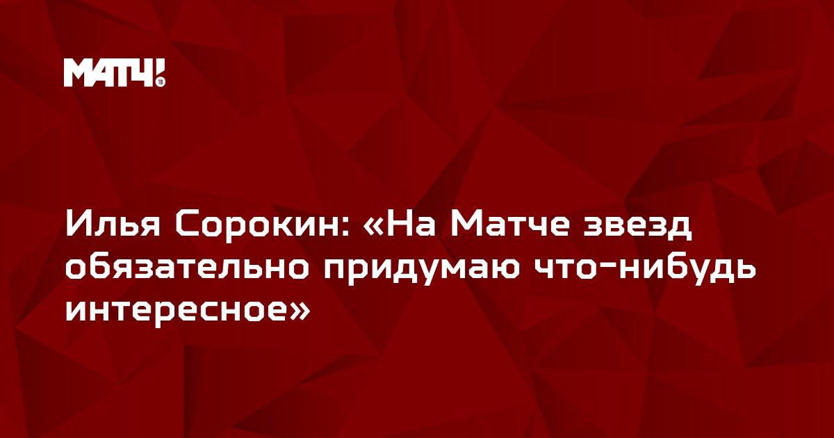 Илья Сорокин: «На Матче звезд обязательно придумаю что-нибудь интересное»