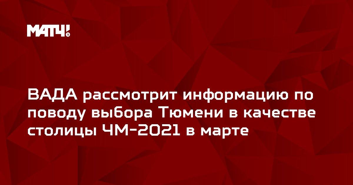ВАДА рассмотрит информацию по поводу выбора Тюмени в качестве столицы ЧМ-2021 в марте