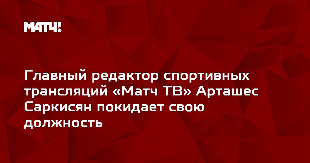 Главный редактор спортивных трансляций «Матч ТВ» Арташес Саркисян покидает свою должность