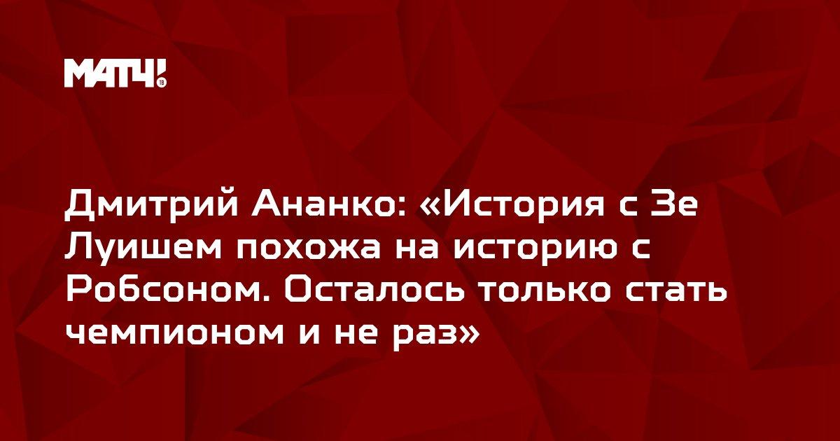 Дмитрий Ананко: «История с Зе Луишем похожа на историю с Робсоном. Осталось только стать чемпионом и не раз»