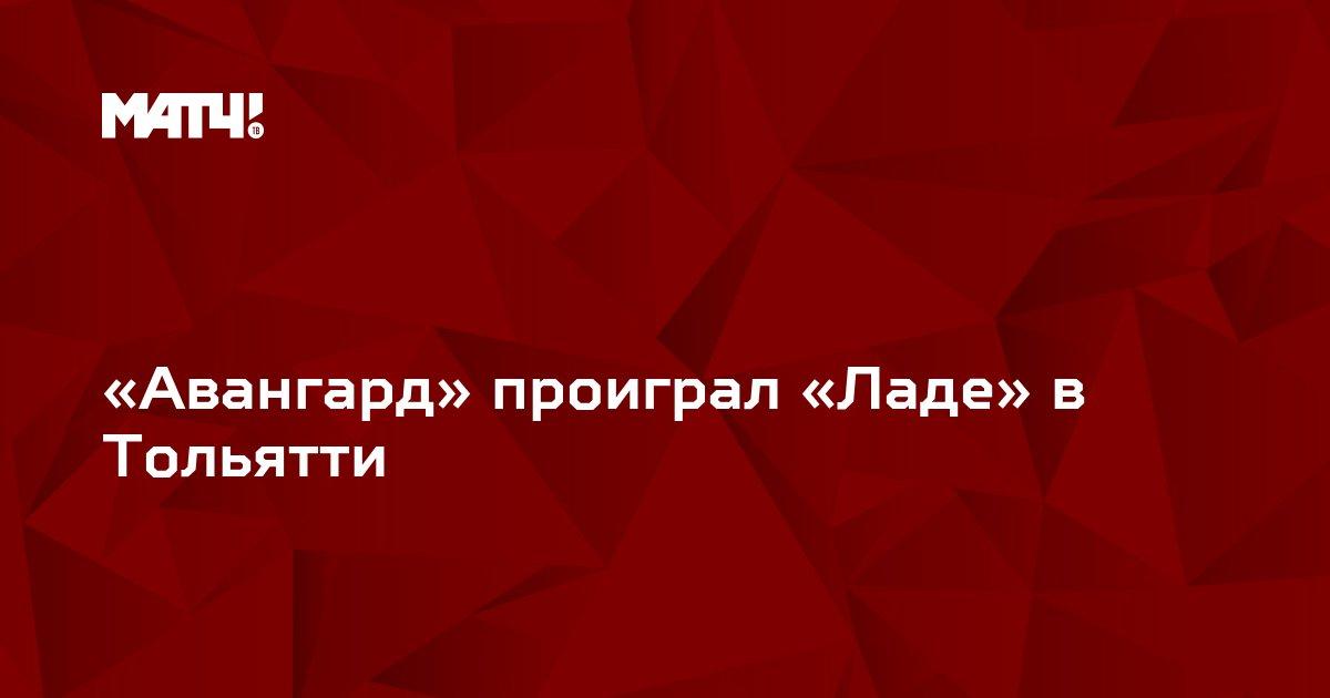 «Авангард» проиграл «Ладе» в Тольятти