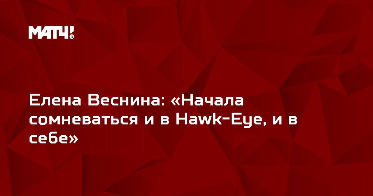 Елена Веснина: «Начала сомневаться и в Hawk-Eye, и в себе»
