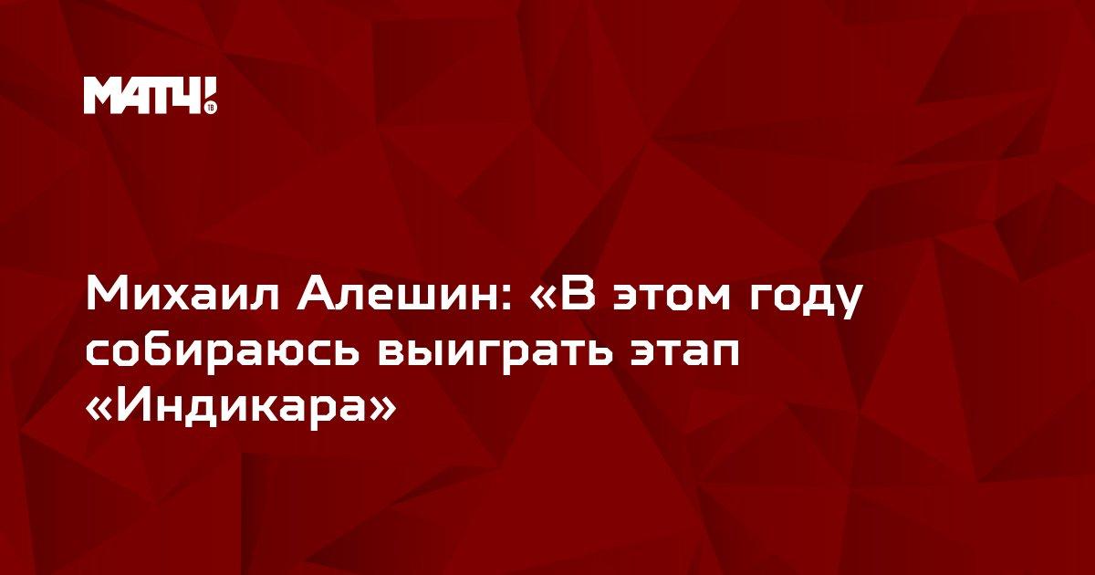 Михаил Алешин: «В этом году собираюсь выиграть этап «Индикара»