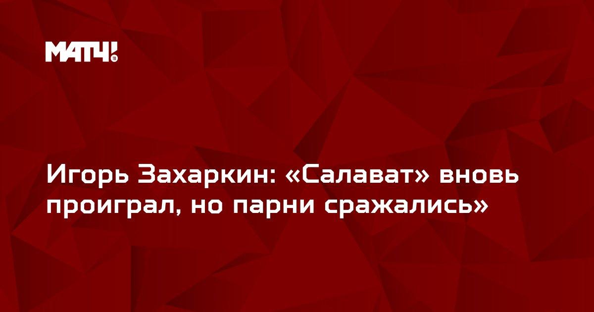 Игорь Захаркин: «Салават» вновь проиграл, но парни сражались»