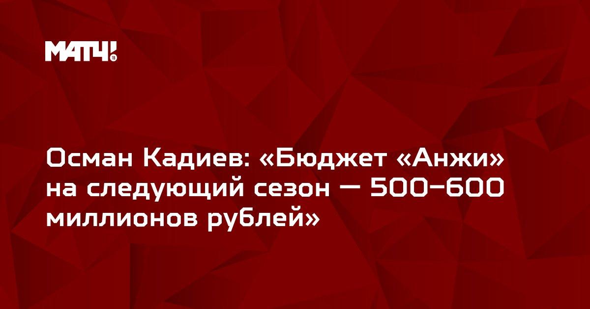 Осман Кадиев: «Бюджет «Анжи» на следующий сезон — 500–600 миллионов рублей»