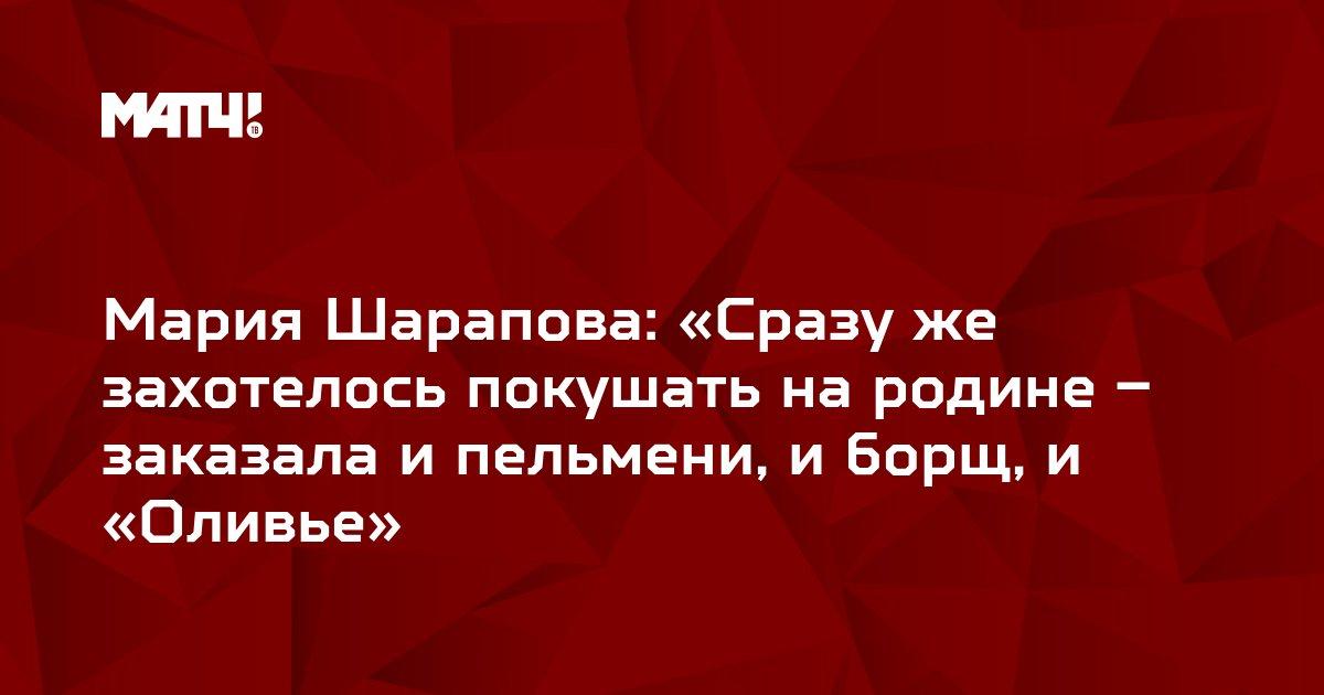 Мария Шарапова: «Сразу же захотелось покушать на родине – заказала и пельмени, и борщ, и «Оливье»