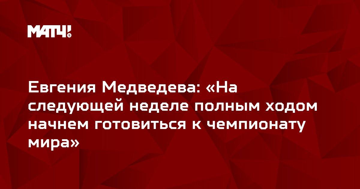 Евгения Медведева: «На следующей неделе полным ходом начнем готовиться к чемпионату мира»