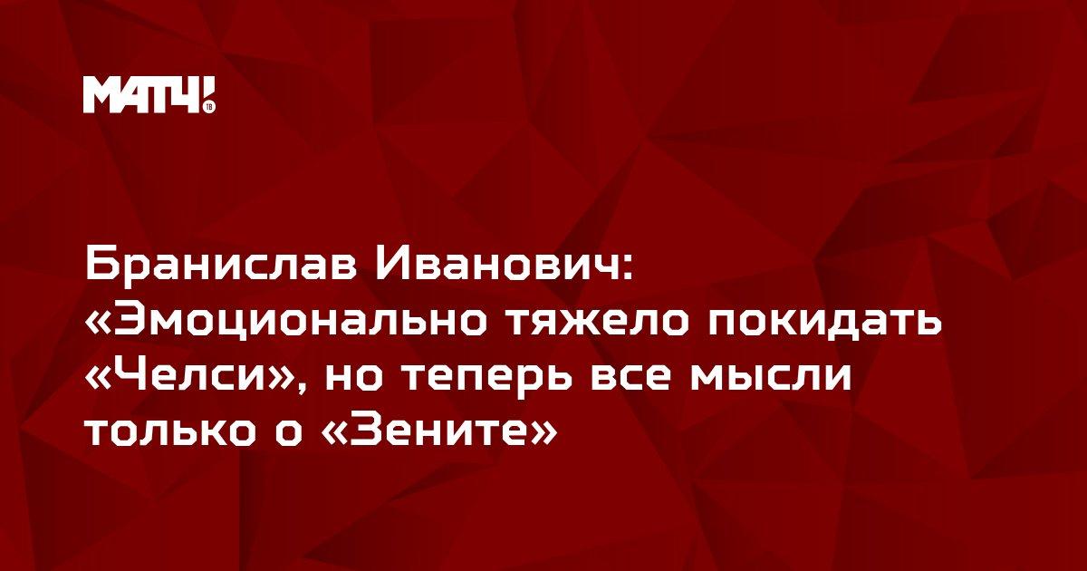 Бранислав Иванович: «Эмоционально тяжело покидать «Челси», но теперь все мысли только о «Зените»