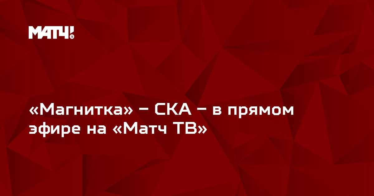 «Магнитка» – СКА – в прямом эфире на «Матч ТВ»