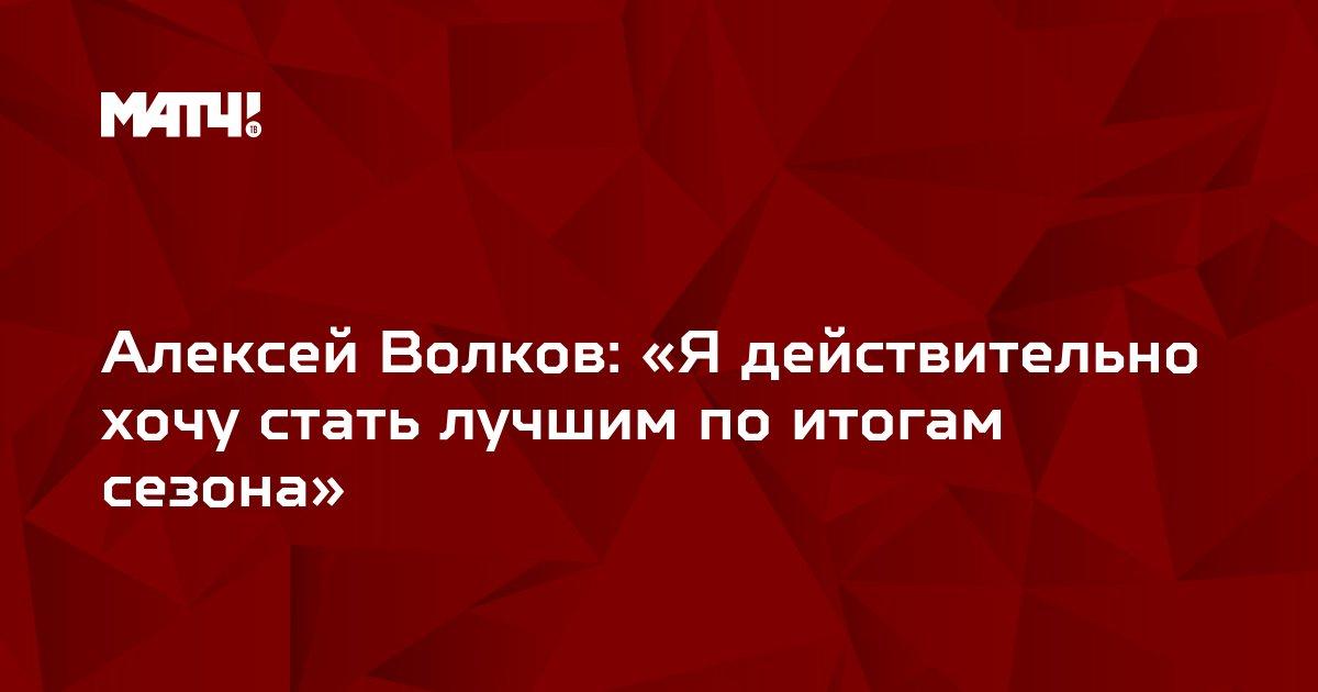 Алексей Волков: «Я действительно хочу стать лучшим по итогам сезона»