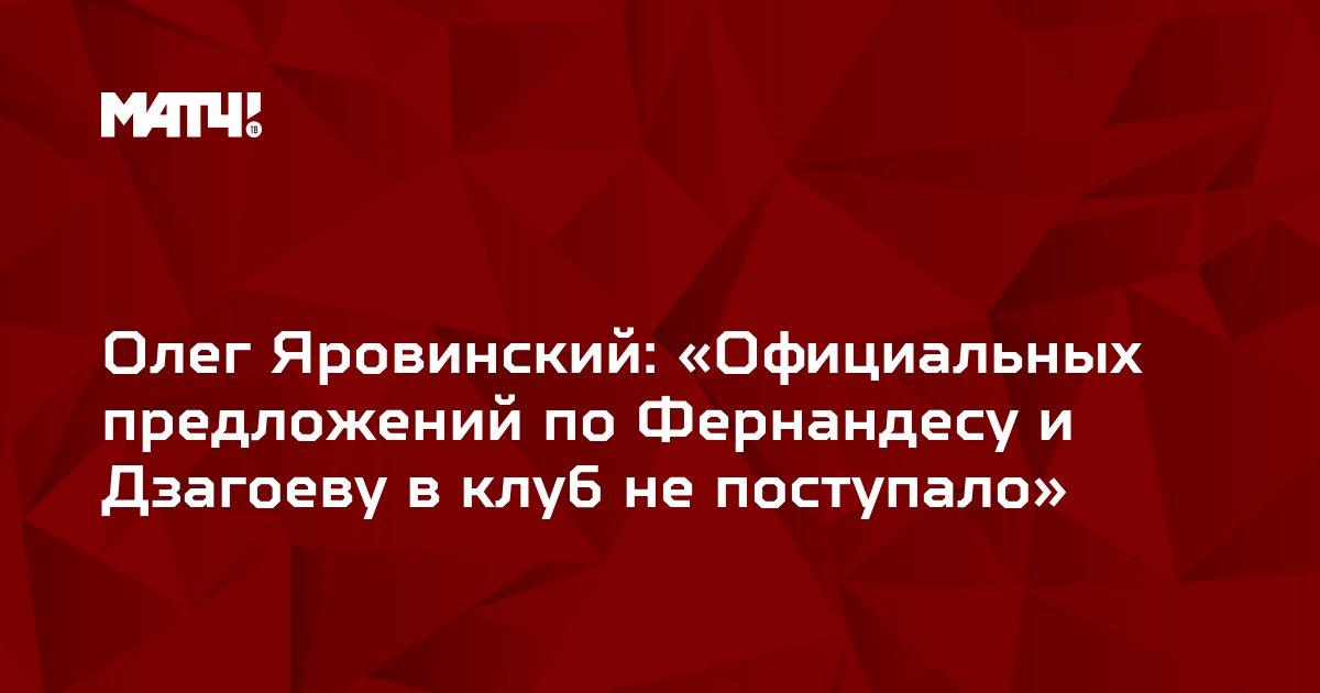 Олег Яровинский: «Официальных предложений по Фернандесу и Дзагоеву в клуб не поступало»