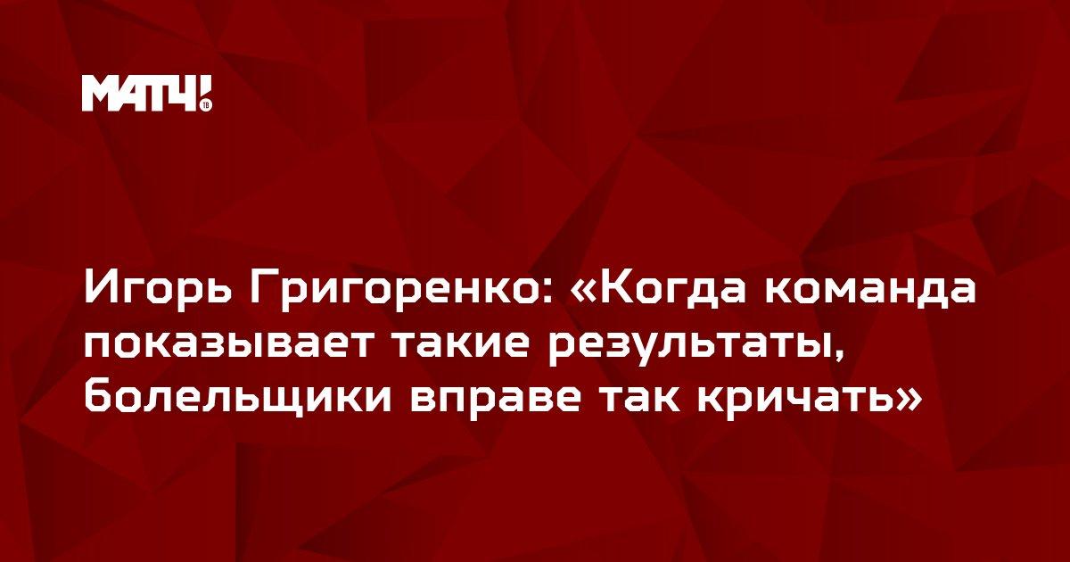 Игорь Григоренко: «Когда команда показывает такие результаты, болельщики вправе так кричать»