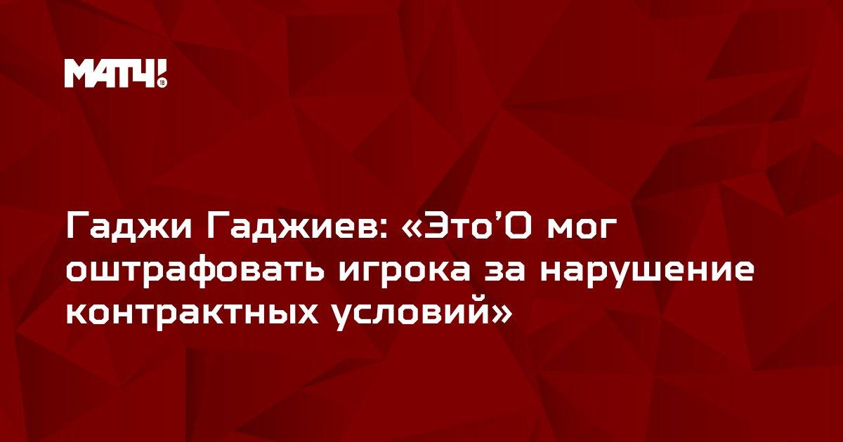 Гаджи Гаджиев: «Это'О мог оштрафовать игрока за нарушение контрактных условий»