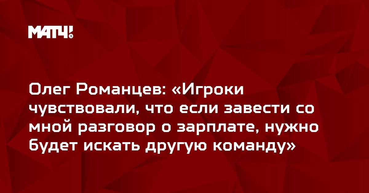 Олег Романцев: «Игроки чувствовали, что если завести со мной разговор о зарплате, нужно будет искать другую команду»