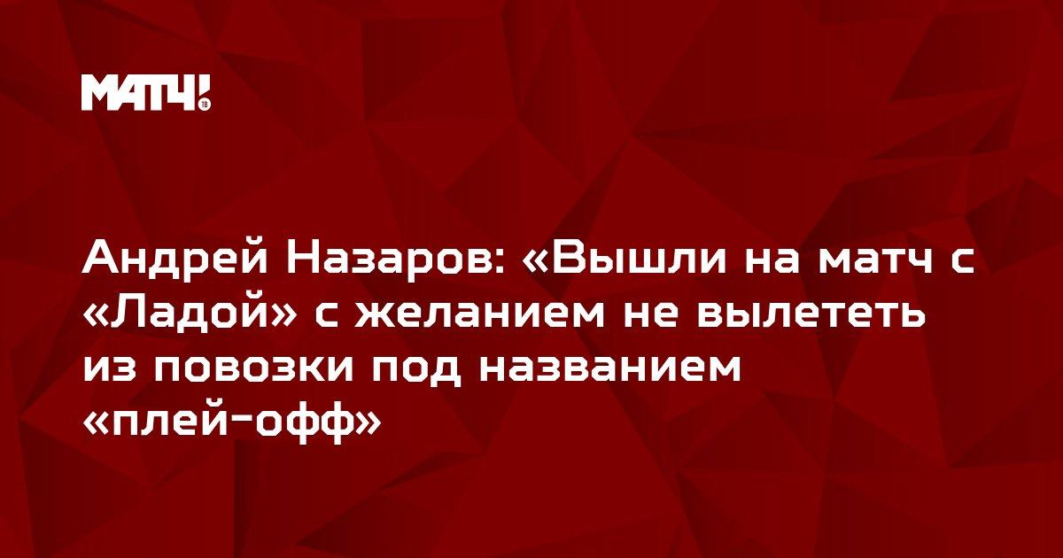 Андрей Назаров: «Вышли на матч с «Ладой» с желанием не вылететь из повозки под названием «плей-офф»