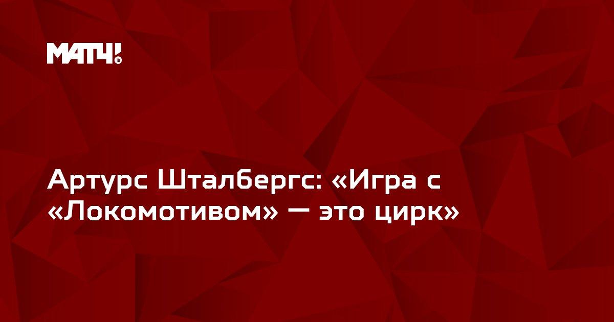 Артурс Шталбергс: «Игра с «Локомотивом» — это цирк»