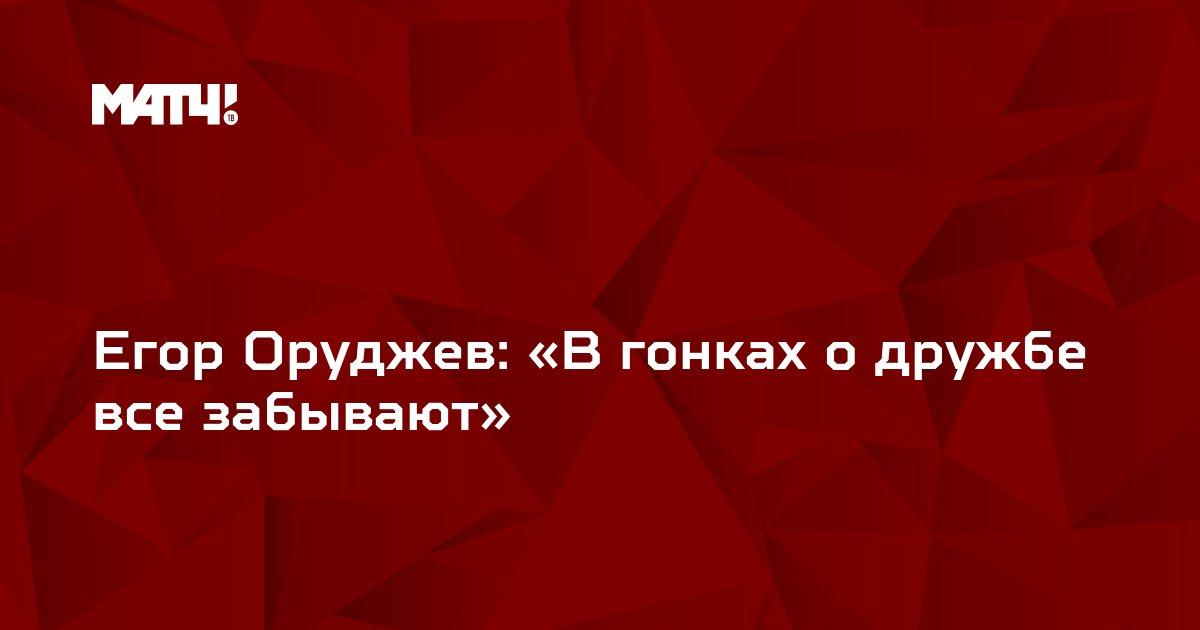 Егор Оруджев: «В гонках о дружбе все забывают»