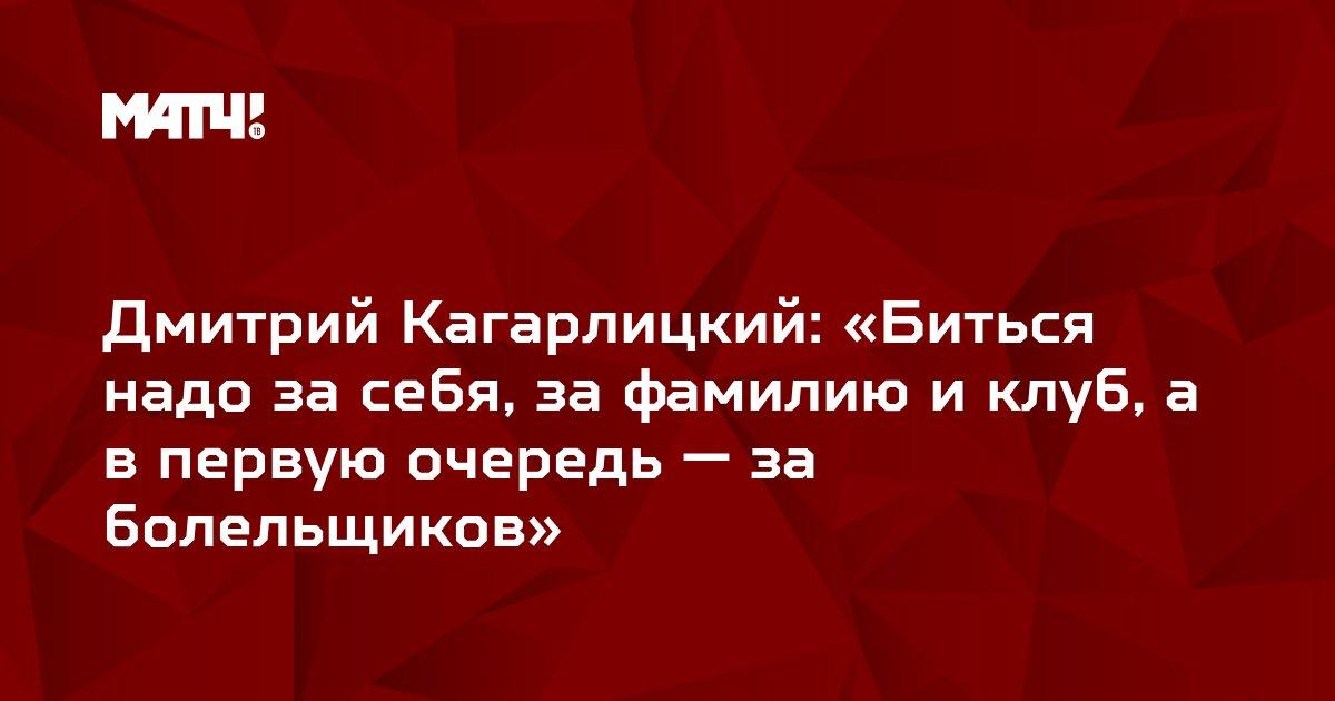 Дмитрий Кагарлицкий: «Биться надо за себя, за фамилию и клуб, а в первую очередь — за болельщиков»