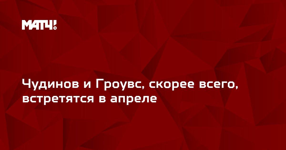 Чудинов и Гроувс, скорее всего, встретятся в апреле