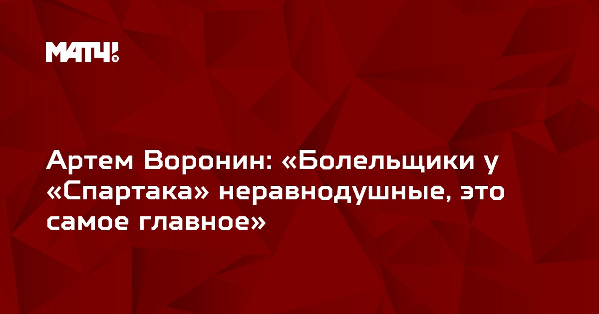 Артем Воронин: «Болельщики у «Спартака» неравнодушные, это самое главное»