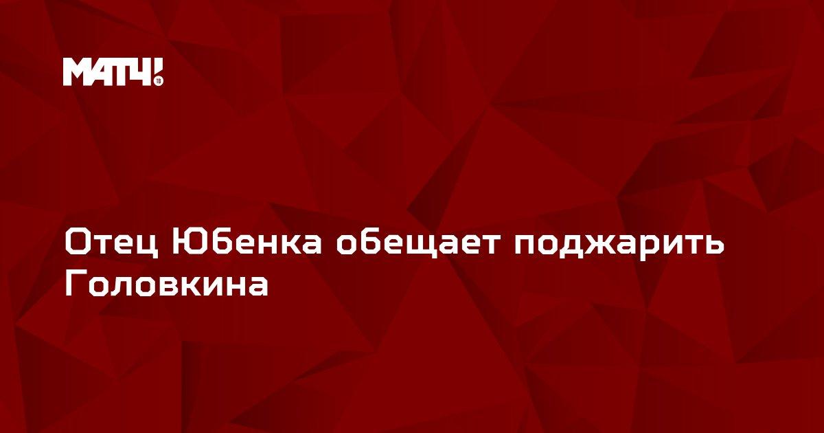 Отец Юбенка обещает поджарить Головкина