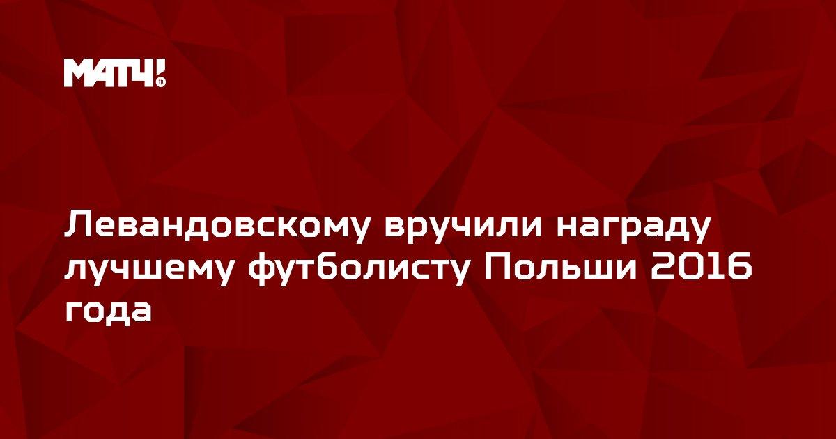 Левандовскому вручили награду лучшему футболисту Польши 2016 года