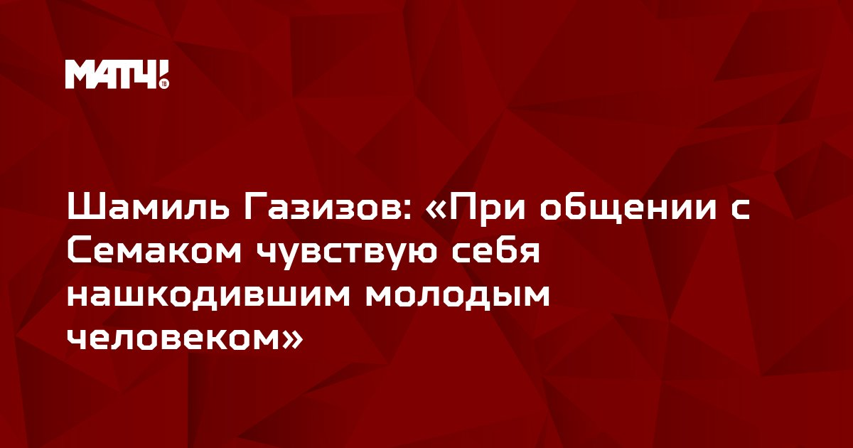 Шамиль Газизов: «При общении с Семаком чувствую себя нашкодившим молодым человеком»
