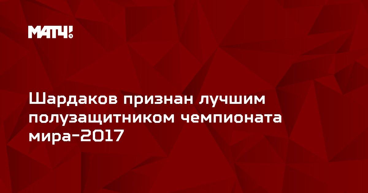 Шардаков признан лучшим полузащитником чемпионата мира-2017