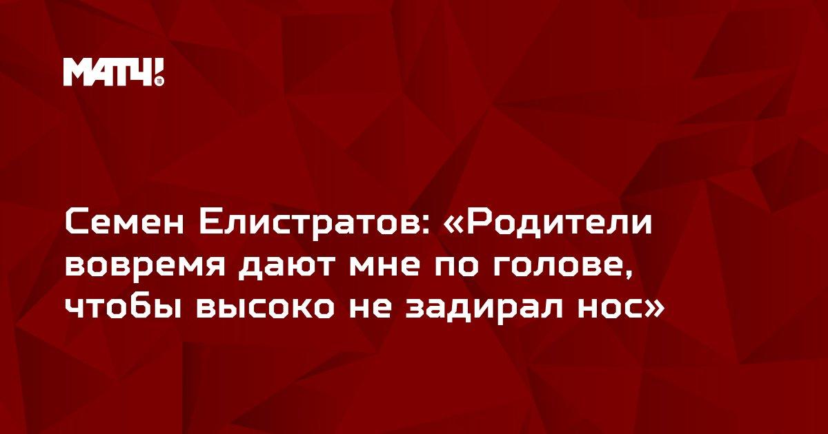 Семен Елистратов: «Родители вовремя дают мне по голове, чтобы высоко не задирал нос»