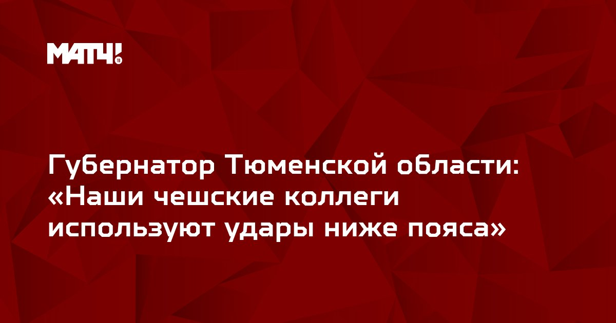Губернатор Тюменской области: «Наши чешские коллеги используют удары ниже пояса»