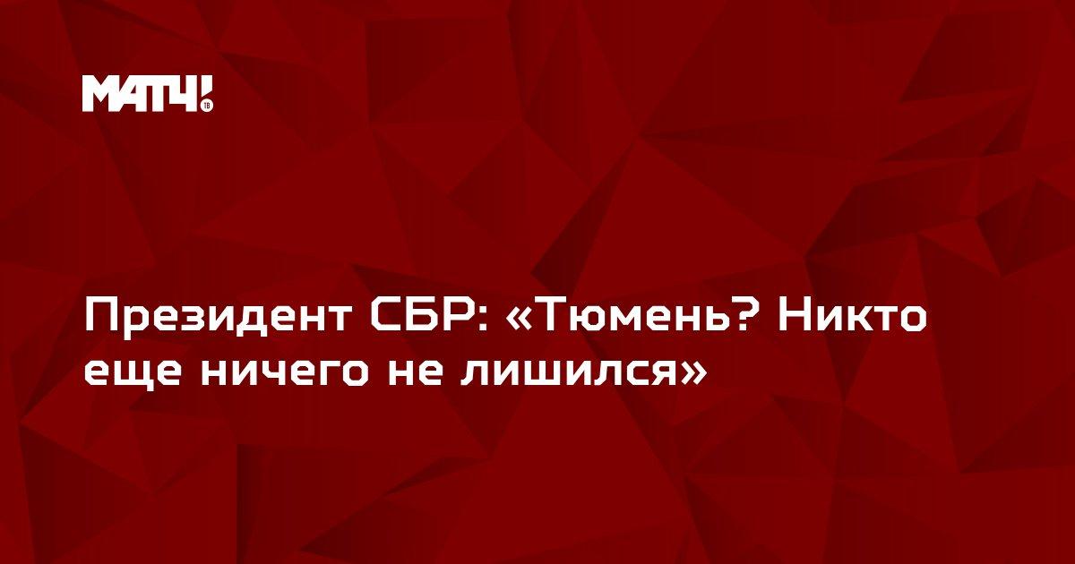 Президент СБР: «Тюмень? Никто еще ничего не лишился»