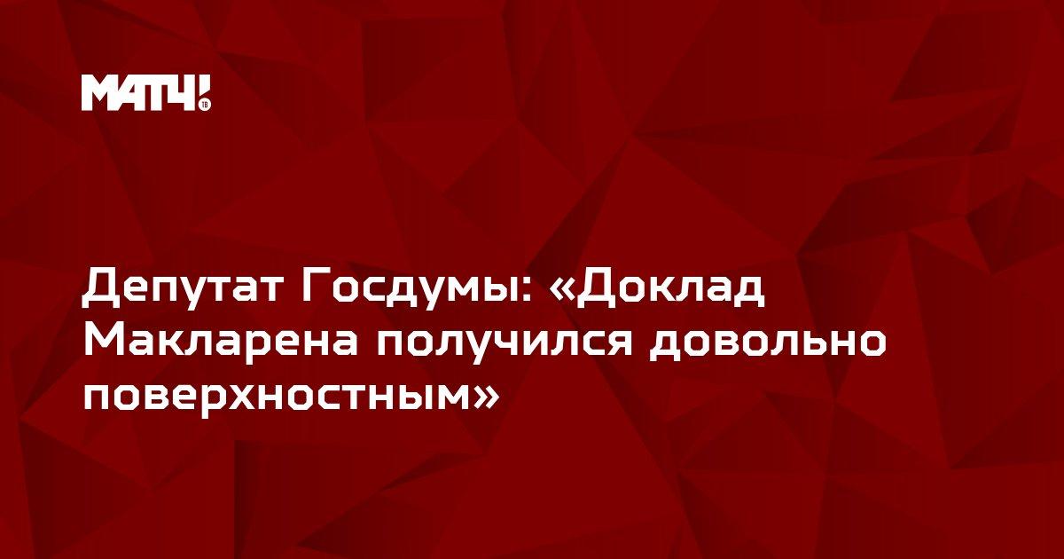 Депутат Госдумы: «Доклад Макларена получился довольно поверхностным»