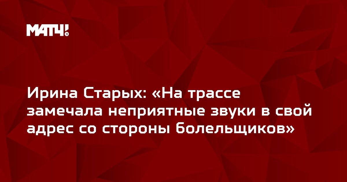 Ирина Старых: «На трассе замечала неприятные звуки в свой адрес со стороны болельщиков»