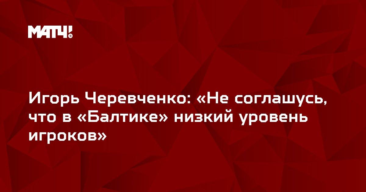 Игорь Черевченко: «Не соглашусь, что в «Балтике» низкий уровень игроков»