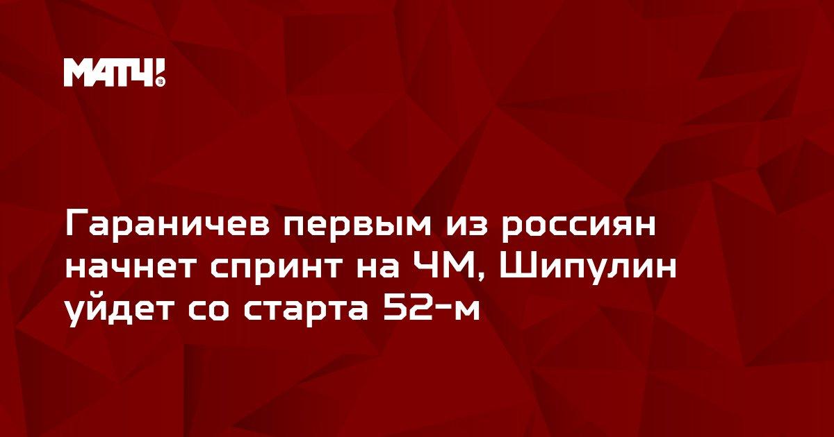 Гараничев первым из россиян начнет спринт на ЧМ, Шипулин уйдет со старта 52-м